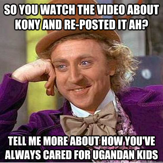So you watch the video about Kony and re-posted it ah? tell me more about how you've always cared for ugandan kids - So you watch the video about Kony and re-posted it ah? tell me more about how you've always cared for ugandan kids  Kony Wonka