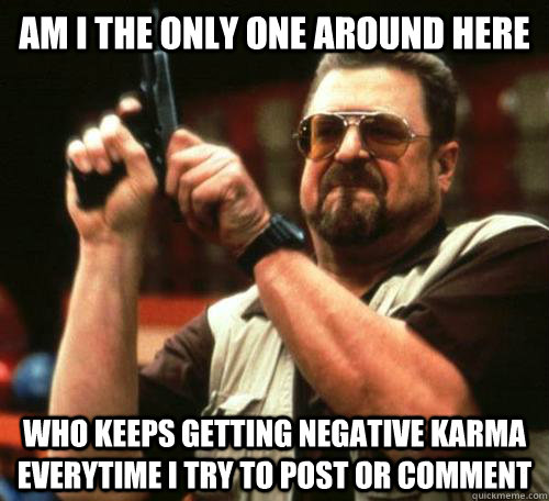 Am I the only one around here who keeps getting negative karma everytime i try to post or comment - Am I the only one around here who keeps getting negative karma everytime i try to post or comment  Misc