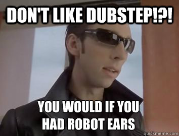 Don't like dubstep!?! You would if you  had robot ears - Don't like dubstep!?! You would if you  had robot ears  Dubstep JP