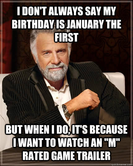 i don't always say my birthday is january the first but when I do, it's because I want to watch an
