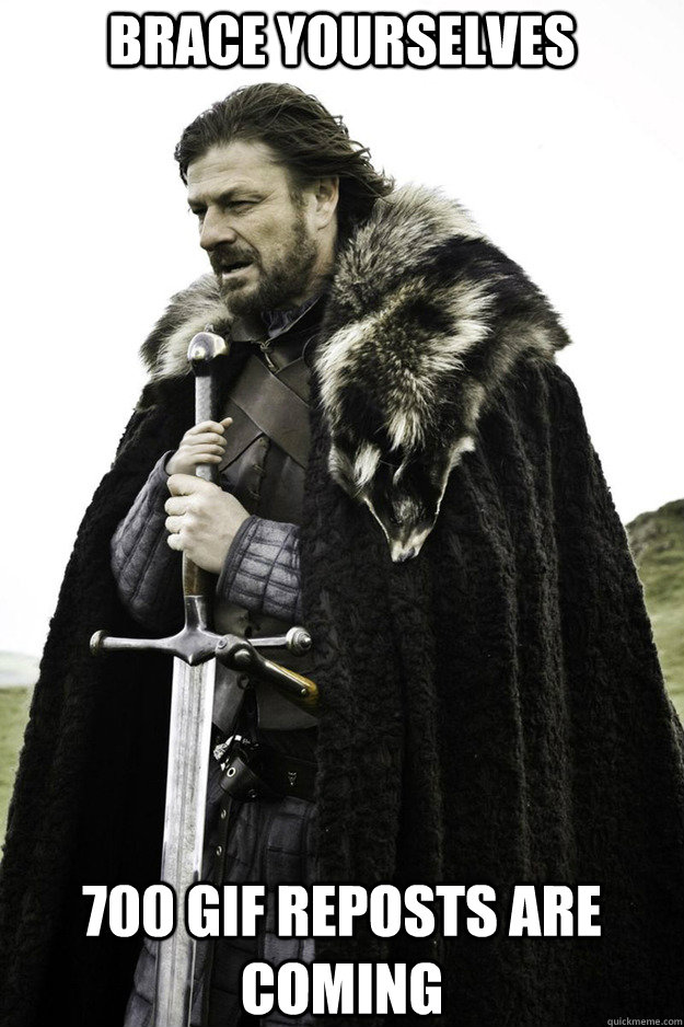 BRACE YOURSELVES 700 gif reposts are coming