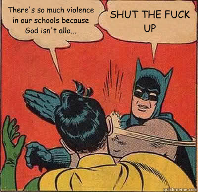 There's so much violence in our schools because God isn't allo... SHUT THE FUCK UP  Batman Slapping Robin