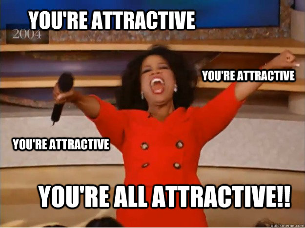 You're attractive  You're all attractive!! You're attractive You're attractive - You're attractive  You're all attractive!! You're attractive You're attractive  oprah you get a car