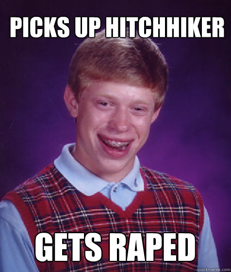 Picks up hitchhiker gets raped - Picks up hitchhiker gets raped  Bad Luck Brian