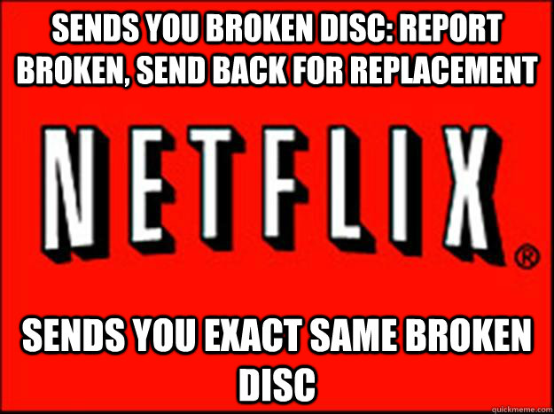 Sends you broken disc: Report broken, send back for replacement Sends you exact same broken disc