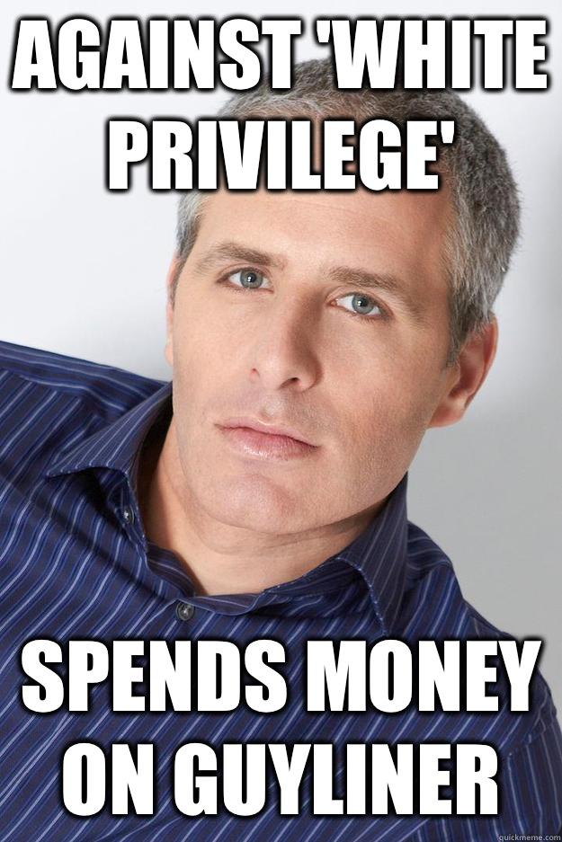 Against 'White Privilege' Spends money on Guyliner - Against 'White Privilege' Spends money on Guyliner  Earnest David Sirota