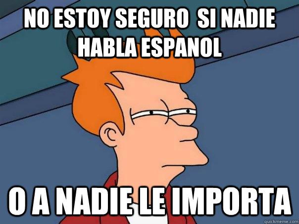 Funny Meme En Espanol : No estoy seguro si nadie habla espanol o a le