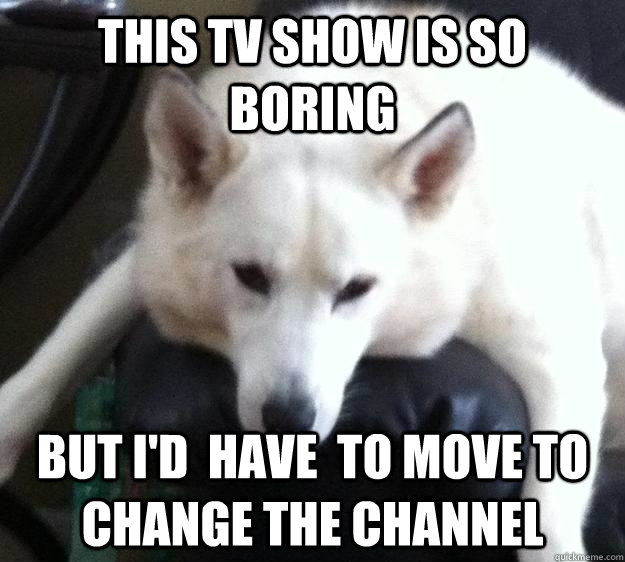 this tv show is so boring but i'd  have  to move to change the channel - this tv show is so boring but i'd  have  to move to change the channel  Misc