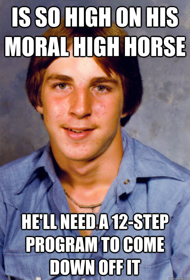 is so high on his moral high horse he'll need a 12-step program to come down off it  Old Economy Steven