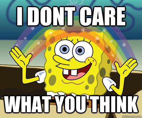 I DONT CARE WHAT YOU THINK - Spongebob rainbow - quickmeme