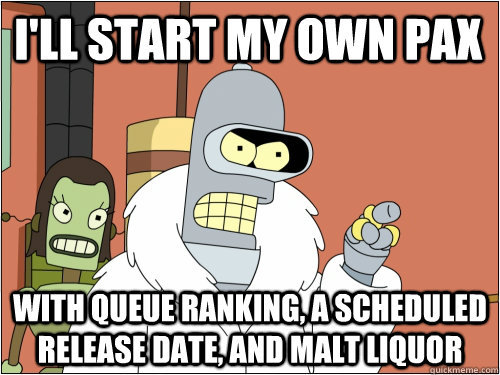 I'll start my own pax With queue ranking, a scheduled release date, and malt liquor - I'll start my own pax With queue ranking, a scheduled release date, and malt liquor  Blackjack Bender