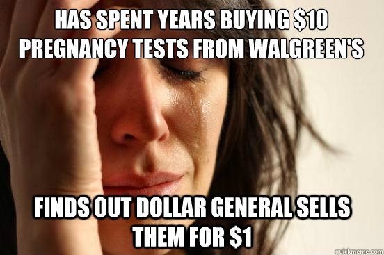 Has spent years buying $10 pregnancy tests from Walgreen's Finds out Dollar General sells them for $1 - Has spent years buying $10 pregnancy tests from Walgreen's Finds out Dollar General sells them for $1  First World Problems