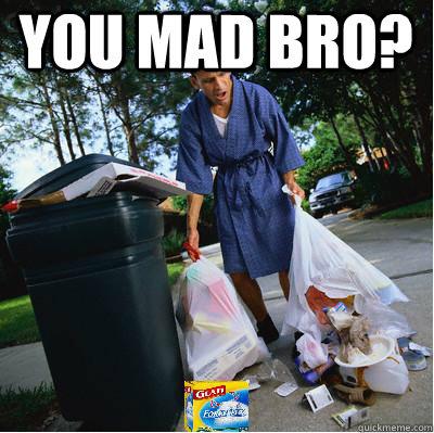You mad bro?  You Mad Bro