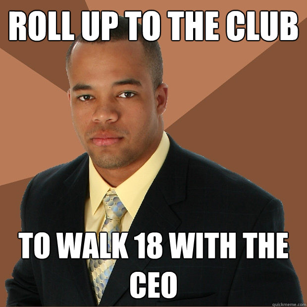 roll up to the club to walk 18 with the ceo - roll up to the club to walk 18 with the ceo  Successful Black Man
