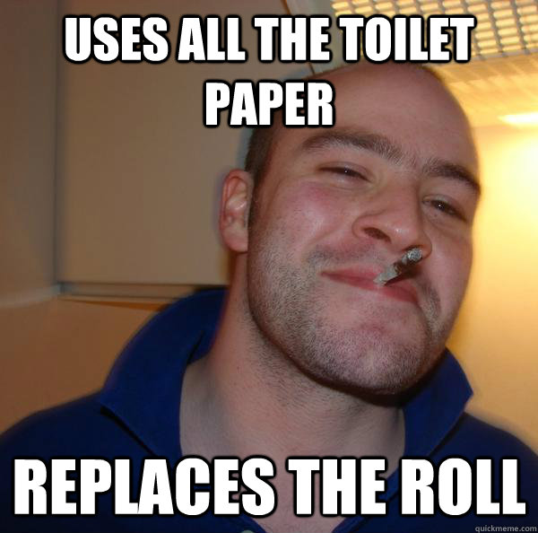 Uses all the toilet paper replaces the roll - Uses all the toilet paper replaces the roll  Misc