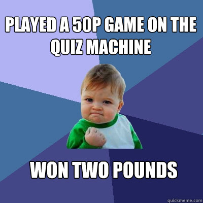played a 50p game on the quiz machine won two pounds - played a 50p game on the quiz machine won two pounds  Success Kid