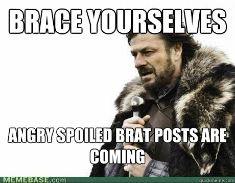 BRACE YOURSELVES angry spoiled brat posts are coming - BRACE YOURSELVES angry spoiled brat posts are coming  Misc