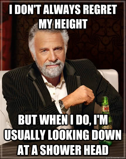 I don't always regret my height but when I do, I'm usually looking down at a shower head - I don't always regret my height but when I do, I'm usually looking down at a shower head  The Most Interesting Man In The World