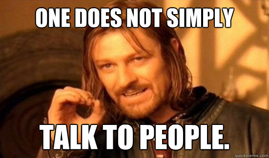 One Does Not Simply talk to people. - One Does Not Simply talk to people.  Boromir
