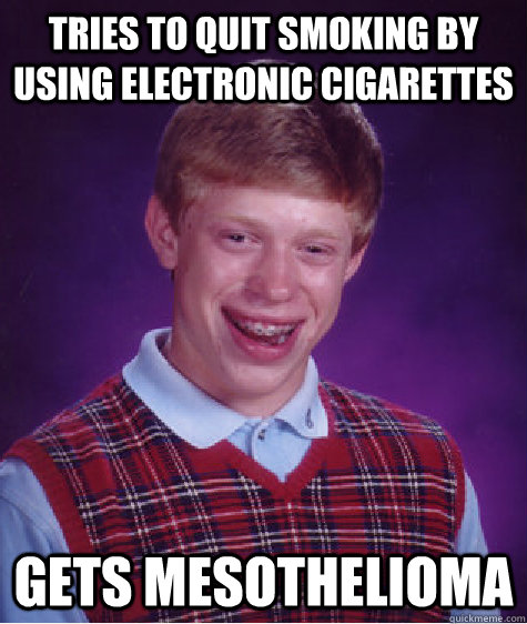 tries to quit smoking by using electronic cigarettes gets mesothelioma - tries to quit smoking by using electronic cigarettes gets mesothelioma  Badluckbrian