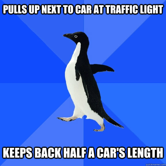 Pulls Up Next to car at traffic light keeps back half a car's length - Pulls Up Next to car at traffic light keeps back half a car's length  Socially Awkward Penguin