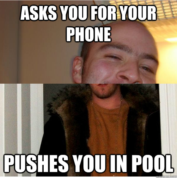 Asks you for your phone Pushes you in pool