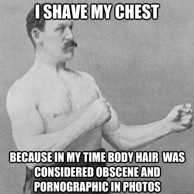 I shave my chest because in my time body hair  was considered obscene and pornographic in photos - I shave my chest because in my time body hair  was considered obscene and pornographic in photos  overly manly man