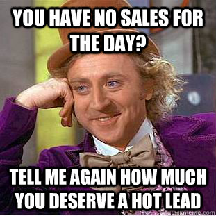 You have no sales for the day? Tell me again how much you deserve a hot lead  Condescending Wonka