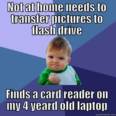 NOT AT HOME NEEDS TO TRANSFER PICTURES TO FLASH DRIVE FINDS A CARD READER ON MY 4 YEARD OLD LAPTOP Success Kid