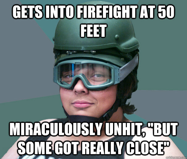 Gets into firefight at 50 feet Miraculously unhit,