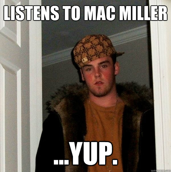 listens to mac miller ...yup. - listens to mac miller ...yup.  Scumbag Steve