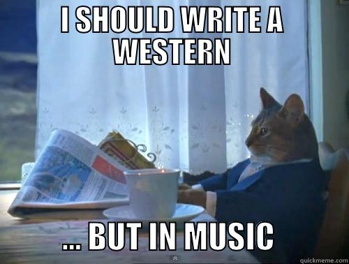 I SHOULD WRITE A WESTERN            … BUT IN MUSIC            The One Percent Cat