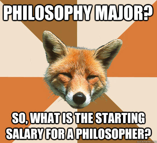 Philosophy major? So, what is the starting salary for a philosopher? - Philosophy major? So, what is the starting salary for a philosopher?  Condescending Fox