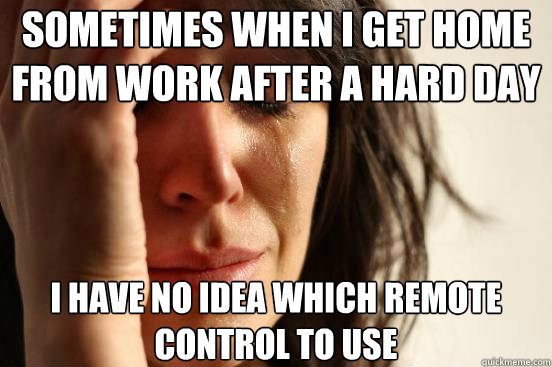 Sometimes when I get home from work after a hard day I have no idea which remote control to use - Sometimes when I get home from work after a hard day I have no idea which remote control to use  First World Problems