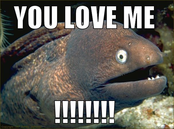 YOU LOVE ME !!!!!!!! Bad Joke Eel