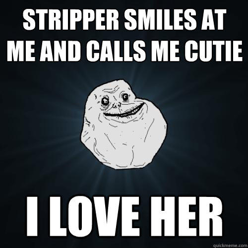 Stripper smiles at me and calls me cutie i love her - Stripper smiles at me and calls me cutie i love her  Forever Alone