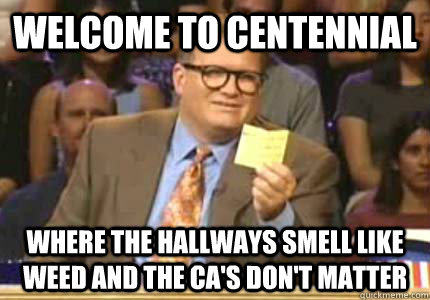 WELCOME TO Centennial Where the hallways smell like weed and the CA's don't matter - WELCOME TO Centennial Where the hallways smell like weed and the CA's don't matter  Whose Line