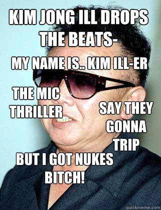 kim jong ILL drops the beats- my name is.. kim ill-er the mic thriller say they gonna trip but i got nukes bitch! the mic thriller - kim jong ILL drops the beats- my name is.. kim ill-er the mic thriller say they gonna trip but i got nukes bitch! the mic thriller  kim drops beats