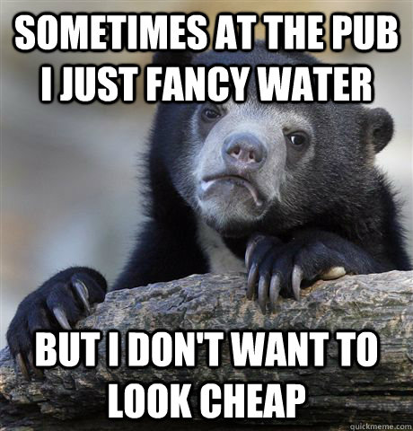 Sometimes at the pub I just fancy water But I don't want to look cheap - Sometimes at the pub I just fancy water But I don't want to look cheap  Confession Bear