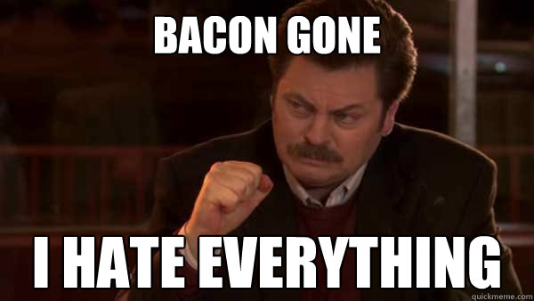 Bacon gone i hate everything
