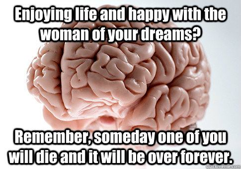 Enjoying life and happy with the woman of your dreams? Remember, someday one of you will die and it will be over forever.  - Enjoying life and happy with the woman of your dreams? Remember, someday one of you will die and it will be over forever.   Scumbag Brain