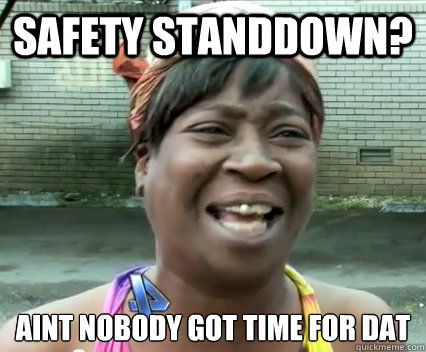 60bf5626577188b00092bcd850bc2f9cebc5cfc19c86601d5b9d931ad64aeef5 safety standdown? aint nobody got time for dat aint nobody got,Stand Down Meme