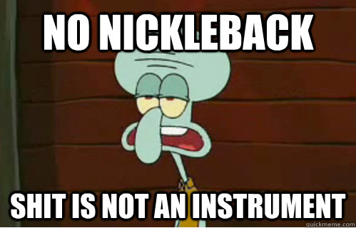 No Nickleback shit is not an instrument