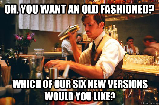 Oh, you want an old fashioned? which of our six new versions would you like? - Oh, you want an old fashioned? which of our six new versions would you like?  Hipster Bartender