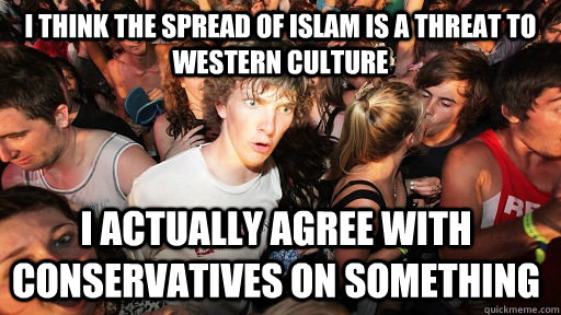 I think the spread of Islam is a threat to Western culture I actually agree with conservatives on something  - I think the spread of Islam is a threat to Western culture I actually agree with conservatives on something   Sudden Clarity Clarence
