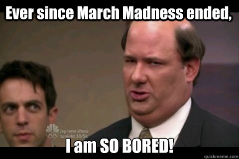 Ever since March Madness ended, I am SO BORED!