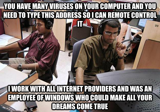 you have many viruses on your computer and you need to type this address so i can remote control it i work with all internet providers and was an employee of windows who could make all your dreams come true - you have many viruses on your computer and you need to type this address so i can remote control it i work with all internet providers and was an employee of windows who could make all your dreams come true  Indian Tech Support