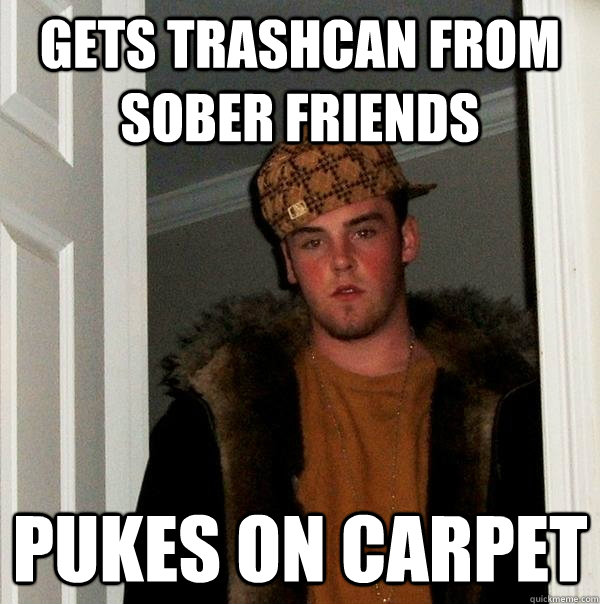Gets trashcan from sober friends Pukes on carpet - Gets trashcan from sober friends Pukes on carpet  Scumbag Steve