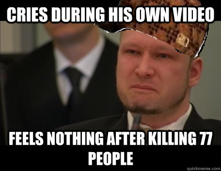 Cries during his own video Feels nothing after killing 77 people
