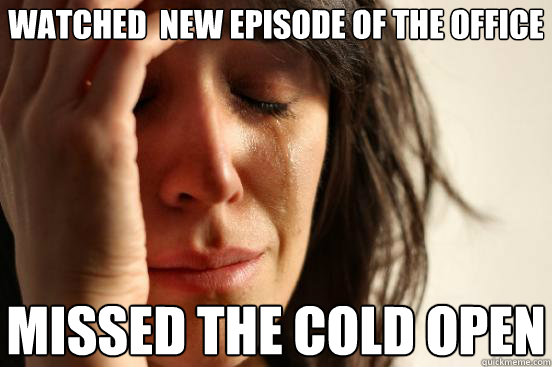 watched  new episode of the office missed the cold open - watched  new episode of the office missed the cold open  First World Problems